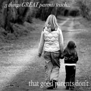 3 things that Great parents teach that good parents don't.
